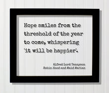Alfred Lord Tennyson - Robin Hood - Hope smiles from the threshold of the year to come whispering it will be happier - Quote - Happiness