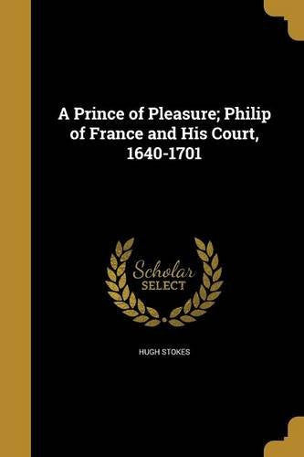 A Prince of Pleasure: Philip of France and his Court, 1640-1701