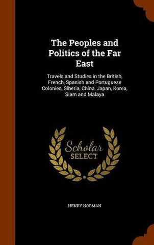 The Peoples and Politics of the Far East: Travels and Studies in the British, French, Spanish and Portuguese Colonies, Siberia, China, Japan, Kore