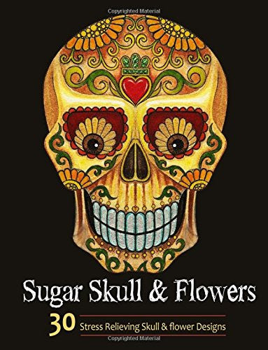 Adult Coloring Books: Sugar Skull and Flower : Coloring Books For Adults Featuring Stress Relieving Sugar Skull, Day of the Dead and Dia De Muerto