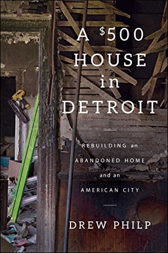 A $500 House in Detroit: Rebuilding an Abandoned Home and an American City
