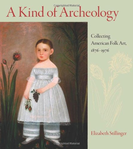 A Kind of Archaeology: Collecting Folk Art in America, 1876-1976
