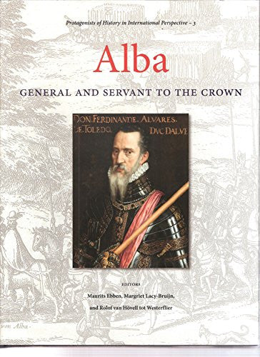 Alba: General and Servant to the Crown (Protagonists of History in International Perspective)