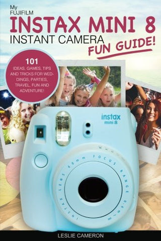 My Fujifilm Instax Mini 8 Instant Camera Fun Guide!: 101 Ideas, Games, Tips and Tricks For Weddings, Parties, Travel, Fun and Adventure! (Fujifilm