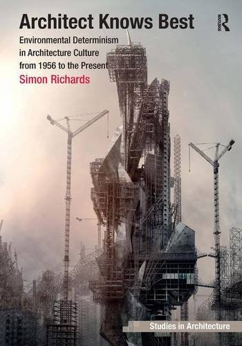 Architect Knows Best: Environmental Determinism in Architecture Culture from 1956 to the Present (Ashgate Studies in Architecture)