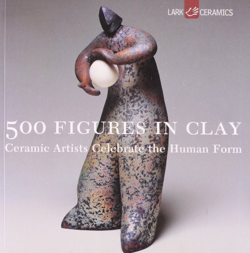 500 Figures in Clay: Ceramic Artists Celebrate the Human Form: Ceramic Artists Celebrate the Humane Form