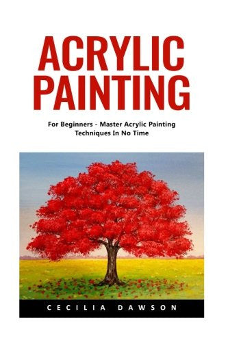 Acrylic Painting: For Beginners - Master Acrylic Painting Techniques In No Time!