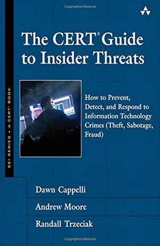 The CERT Guide to Insider Threats: How to Prevent, Detect, and Respond to Information Technology Crimes (theft, Sabotage, Fraud) (SEI Series in So