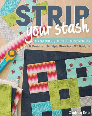 Strip Your Stash: Dynamic Quilts Made from Strips 12 Projects in Multiple Sizes from GE Designs