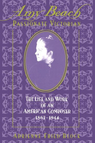 Amy Beach: Passionate Victorian: The Life and Work of an American Composer 1867-1944