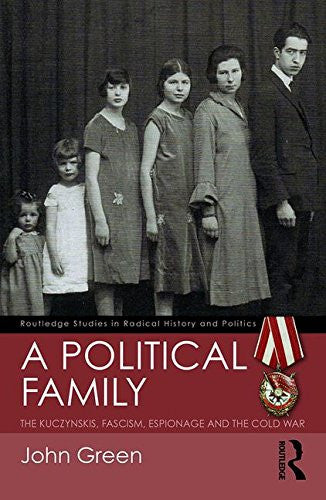 A Political Family: The Kuczynskis, Fascism, Espionage and The Cold War (Routledge Studies in Radical History and Politics)