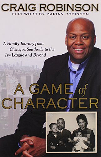 A Game of Character: A Family Journey from Chicago's Southside to the Ivy League and Beyond: A Family Journey from Chicago's Southside to the Ivy