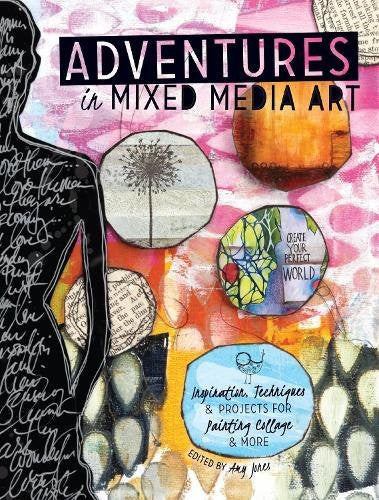 Adventures in Mixed Media: Inspiration, Techniques and Projects for Painting, Collage and More