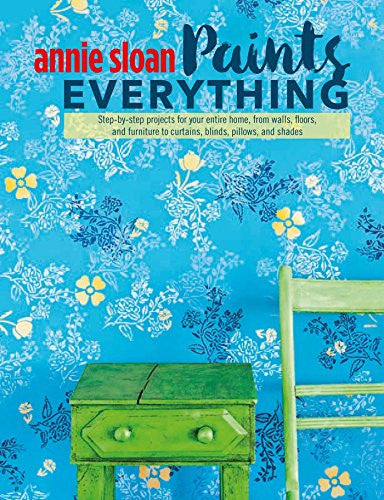 Annie Sloan Paints Everything: Step-by-step projects for your entire home, from walls, floors, and furniture, to curtains, blinds, pillows, and sh