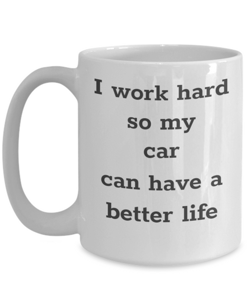 I Work Hard So My Car Can Have A Better Life Mug