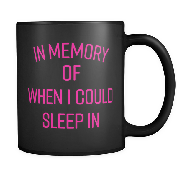 IN MEMORY OF WHEN I COULD SLEEP IN- Black 11 oz Mug