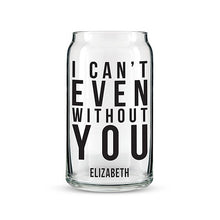 I Can't Even Without You Can Shaped Personalized Glass