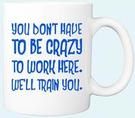 You Don't Have To Be Crazy To Work Here  Coffee Mug
