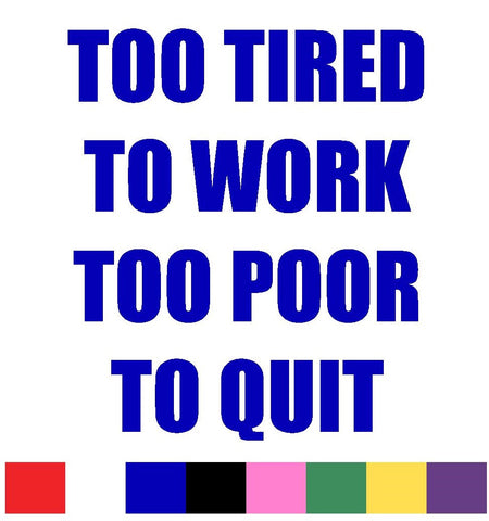 Too Tired,Too Poor Decal Vinyl Sticker
