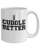 I Cuddle Better 11 and 15 oz White Novelty Coffee Mugs - Perfect Gift for Couples - Ceramic Coffee Cup With Sayings Printed On Both Sides - Love Themed
