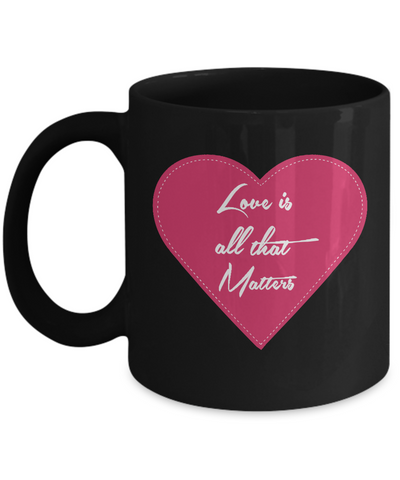 Love Is All That Matters 11oz Mug