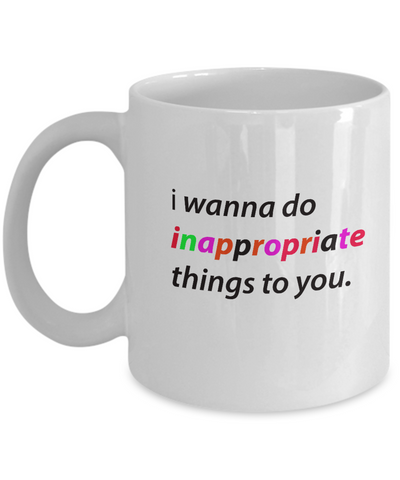 I Wanna Do Inappropriate Things To You 11 oz Mug
