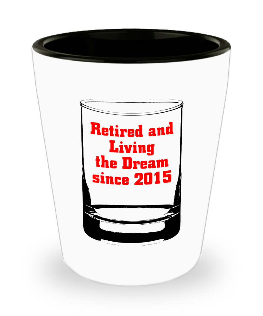 Retired and living the dream since 2015 shot glass