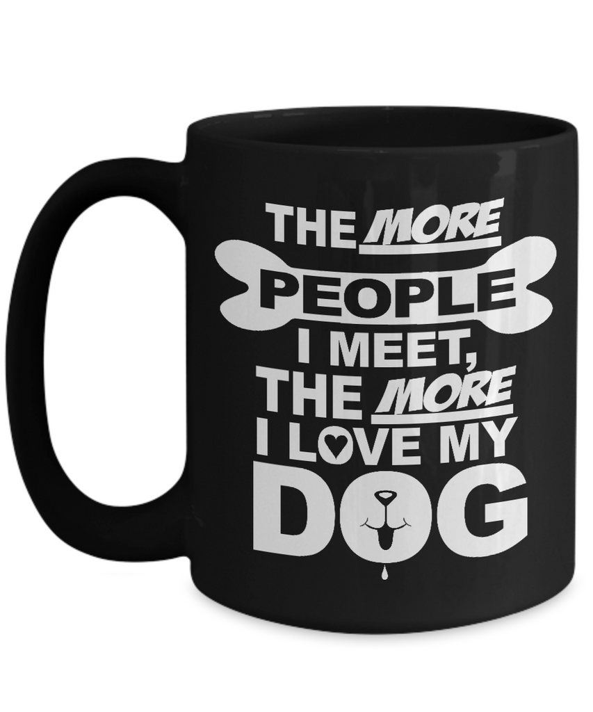 The More People I Meet The More I Love My Dog  11 and 15 oz Black Novelty Coffee Mugs - Perfect Gift for Dog Lovers - Ceramic Coffee Cup With Sayings Printed On Both Sides - Dog Themed