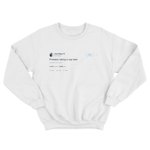 John Mayer probably taking a nap later tweet on a white crewneck sweatshirt from Tee Tweets