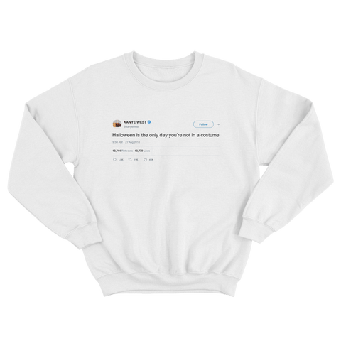 Kanye West halloween the only day you're not in costume tweet on white sweatshirt from Tee Tweets