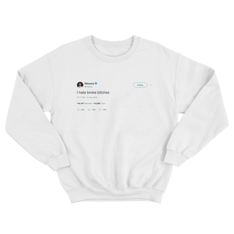 Rihanna I hate broke bitches tweet on a white crewneck sweater from Tee Tweets
