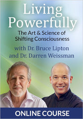 Living Powerfully!: The Art & Science of Shifting Consciousness by BRUCE H. LIPTON, PH.D. Online Courses