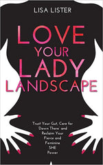 Love Your Lady Landscape Trust Your Gut, Care for 'Down There' and Reclaim Your Fierce and Feminine SHE-Power by LISA LISTER eBooks
