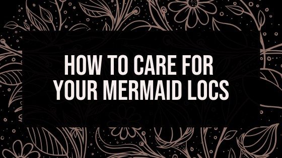 How To Care For Your Boho Mermaid Locs