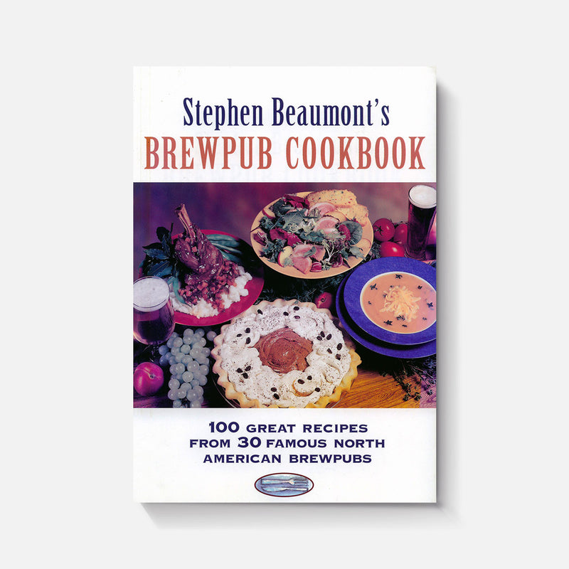 Stephen Beaumonts Brewpub Cookbook: 100 Great Recipes from 30 Great North American Brewpubs