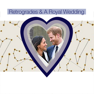 Retrogrades & A Royal Wedding: What Will It Mean For Prince Harry & Meghan?