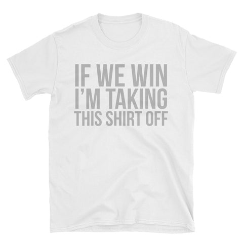 If We Win, I'm Taking This Shirt Off T-Shirt