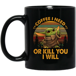 Coffee I Need Or Kill You I Will 11 oz. Black Mug