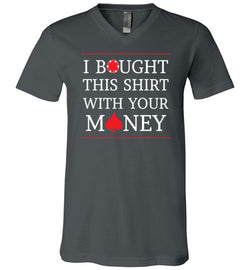 I Bought This Shirt with Your Money Premium V-Neck Tee - MicroGrinder Poker Shop