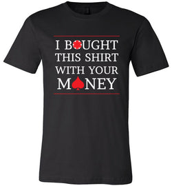 I Bought This Shirt with Your Money Premium Tee - MicroGrinder Poker Shop