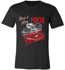 Born 2 Play Poker Forced to Work Premium Tee - MicroGrinder Poker Shop