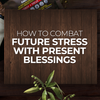 How to Combat Future Stress with Present Blessings…