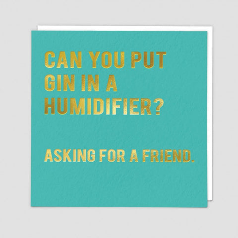 Can you put Gin in a humidifier?    Asking for a friend. .   Birthday card