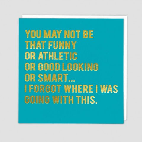 You may not be funny or athletic or good looking or smart.... I forgot where I was going with this...- Greetings card