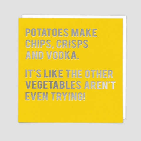 Potatoes make chips, crisps and vodka. It's like the other vegetables aren't even trying! Greetings card