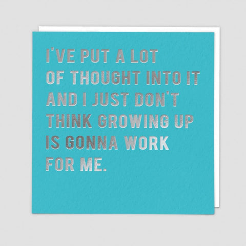 I've put a lot of thought into it and I just think growing up is gonna work for me.- Greetings  card