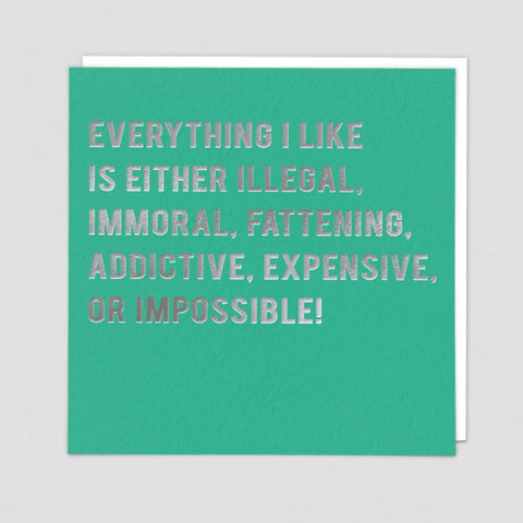 Everything I like is either illegal,  immoral,  fattening, addictive,  expensive impossible. .-- Birthday card
