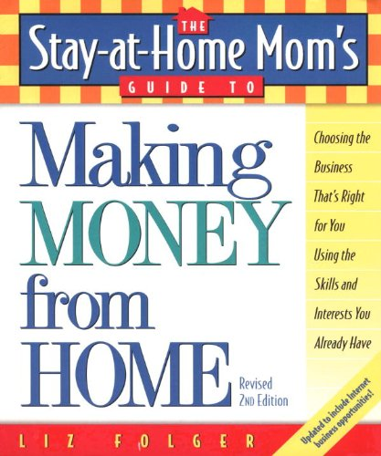 The Stay-at-Home Mom's Guide to Making Money from Home, Revised 2nd Edition: Choosing the Business That's Right for You Using the Skills and Interests You Already Have