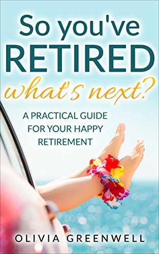 So You've Retired: A Practical Guide For Your Happy Retirement