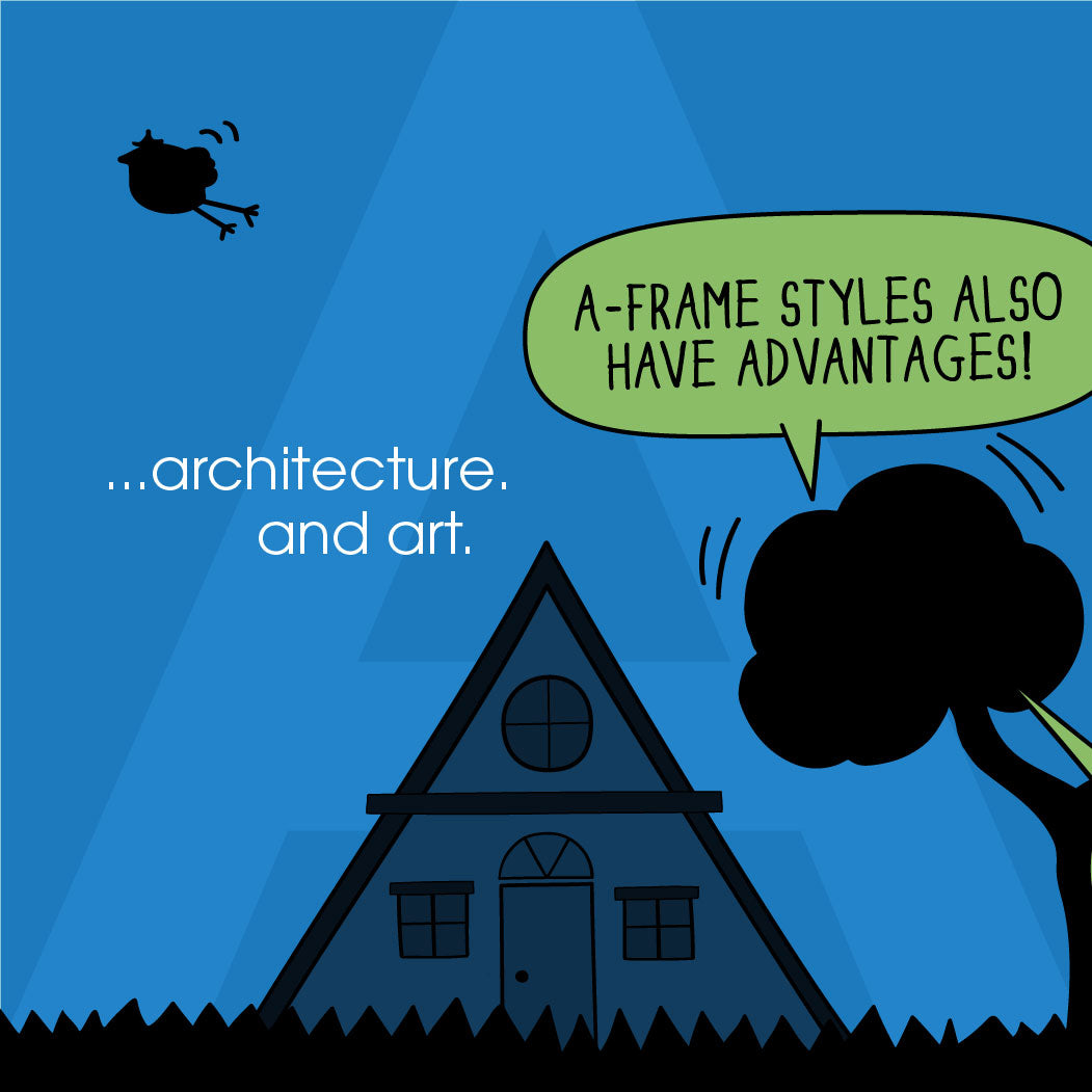 """...architecture and art. """"A-Frames styles also have advantages."""" """"But, A-Frames are always...angular!"""""""